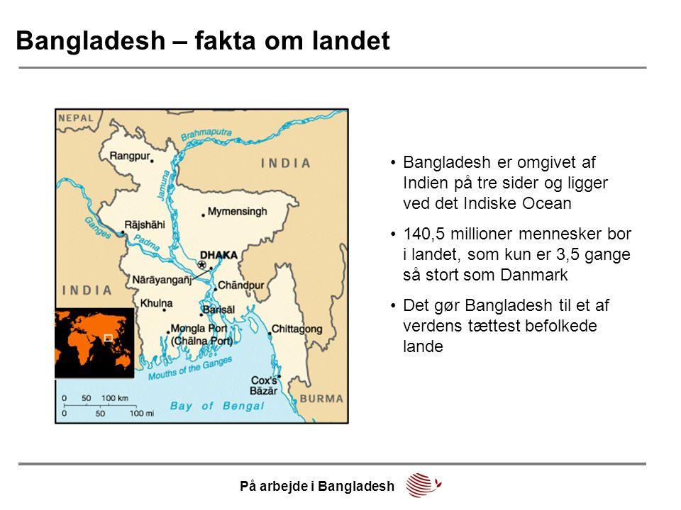 Bangladesh – fakta om landet •Bangladesh er omgivet af Indien på tre sider og ligger ved det Indiske Ocean •140,5 millioner mennesker bor i landet, som kun er 3,5 gange så stort som Danmark •Det gør Bangladesh til et af verdens tættest befolkede lande På arbejde i Bangladesh