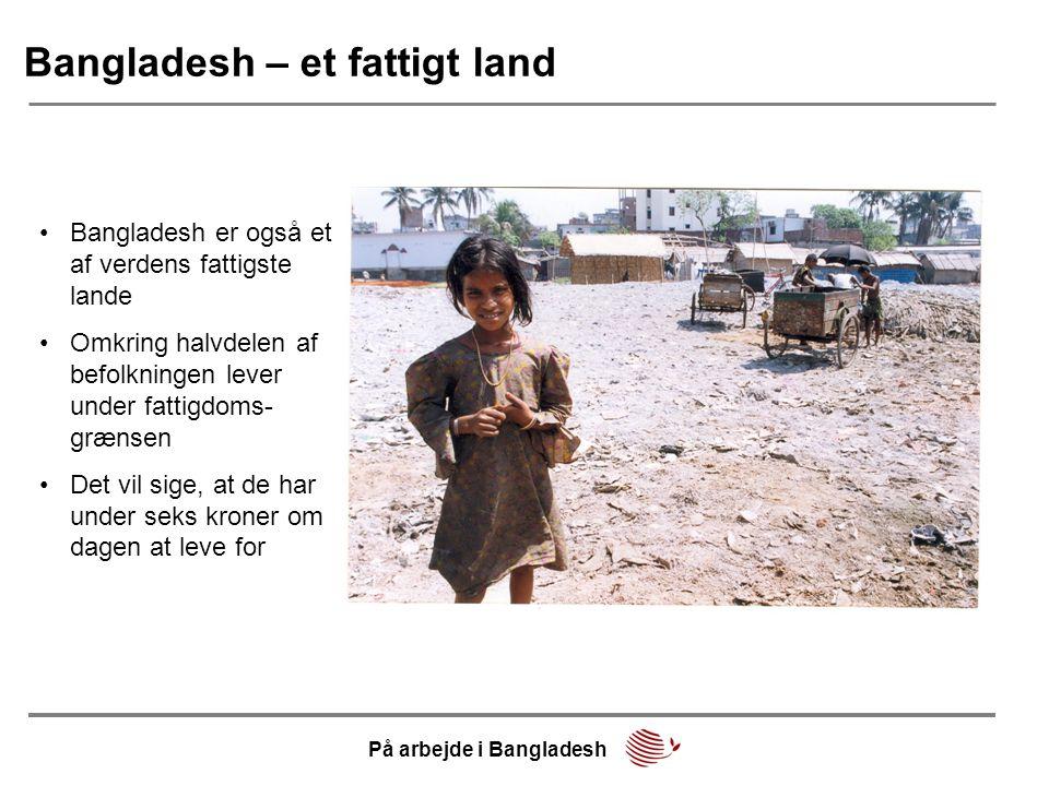 Bangladesh – et fattigt land •Bangladesh er også et af verdens fattigste lande •Omkring halvdelen af befolkningen lever under fattigdoms- grænsen •Det vil sige, at de har under seks kroner om dagen at leve for På arbejde i Bangladesh