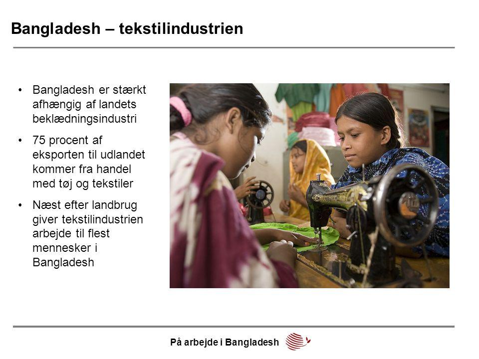 Bangladesh – tekstilindustrien •Bangladesh er stærkt afhængig af landets beklædningsindustri •75 procent af eksporten til udlandet kommer fra handel med tøj og tekstiler •Næst efter landbrug giver tekstilindustrien arbejde til flest mennesker i Bangladesh På arbejde i Bangladesh