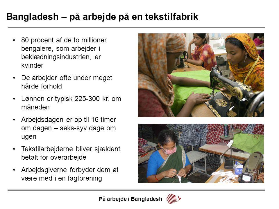 Bangladesh – på arbejde på en tekstilfabrik •80 procent af de to millioner bengalere, som arbejder i beklædningsindustrien, er kvinder •De arbejder ofte under meget hårde forhold •Lønnen er typisk 225-300 kr.