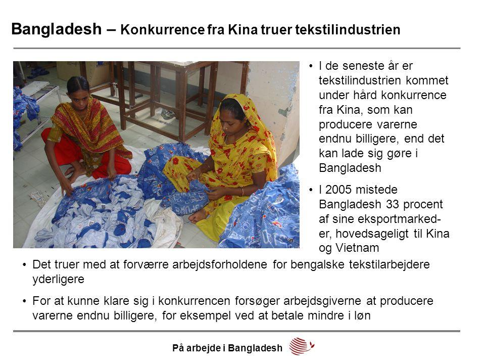 Bangladesh – Konkurrence fra Kina truer tekstilindustrien •I de seneste år er tekstilindustrien kommet under hård konkurrence fra Kina, som kan producere varerne endnu billigere, end det kan lade sig gøre i Bangladesh •I 2005 mistede Bangladesh 33 procent af sine eksportmarked- er, hovedsageligt til Kina og Vietnam •Det truer med at forværre arbejdsforholdene for bengalske tekstilarbejdere yderligere •For at kunne klare sig i konkurrencen forsøger arbejdsgiverne at producere varerne endnu billigere, for eksempel ved at betale mindre i løn På arbejde i Bangladesh