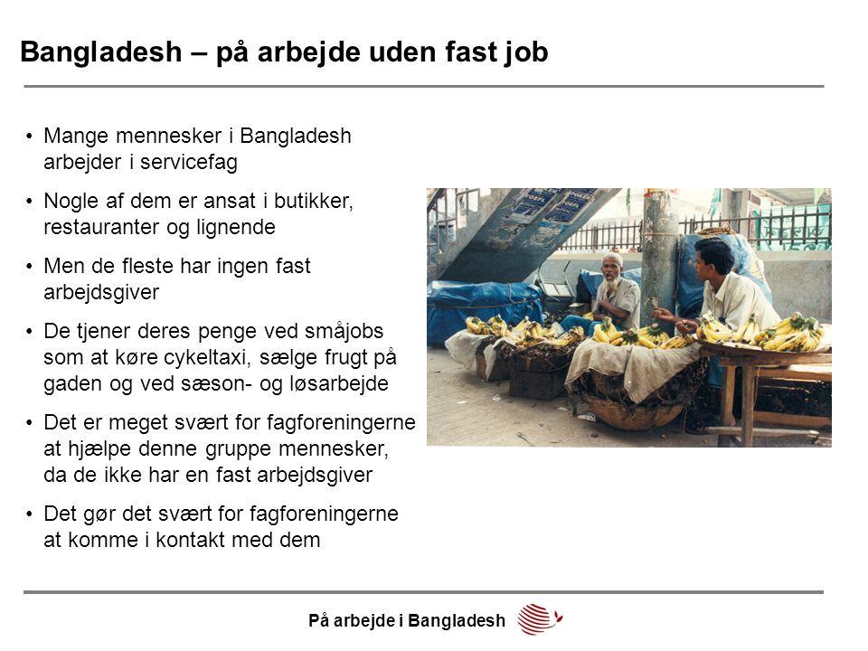 Bangladesh – på arbejde uden fast job •Mange mennesker i Bangladesh arbejder i servicefag •Nogle af dem er ansat i butikker, restauranter og lignende •Men de fleste har ingen fast arbejdsgiver •De tjener deres penge ved småjobs som at køre cykeltaxi, sælge frugt på gaden og ved sæson- og løsarbejde •Det er meget svært for fagforeningerne at hjælpe denne gruppe mennesker, da de ikke har en fast arbejdsgiver •Det gør det svært for fagforeningerne at komme i kontakt med dem På arbejde i Bangladesh