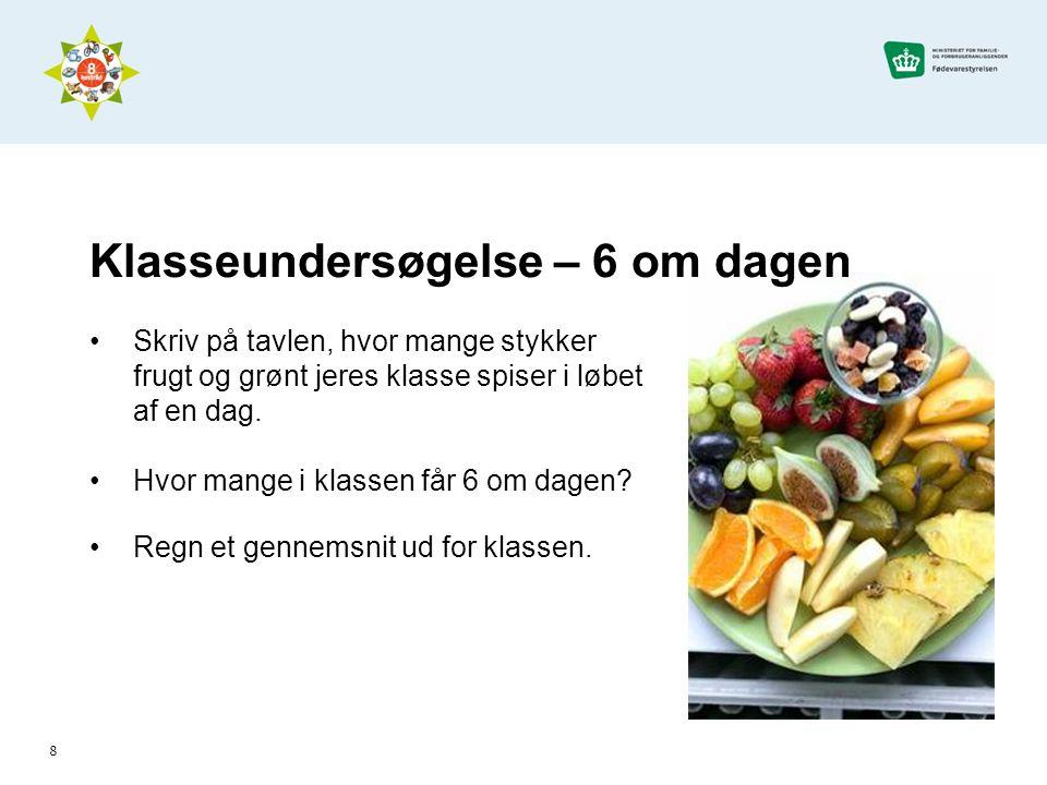 8 Klasseundersøgelse – 6 om dagen •Skriv på tavlen, hvor mange stykker frugt og grønt jeres klasse spiser i løbet af en dag.