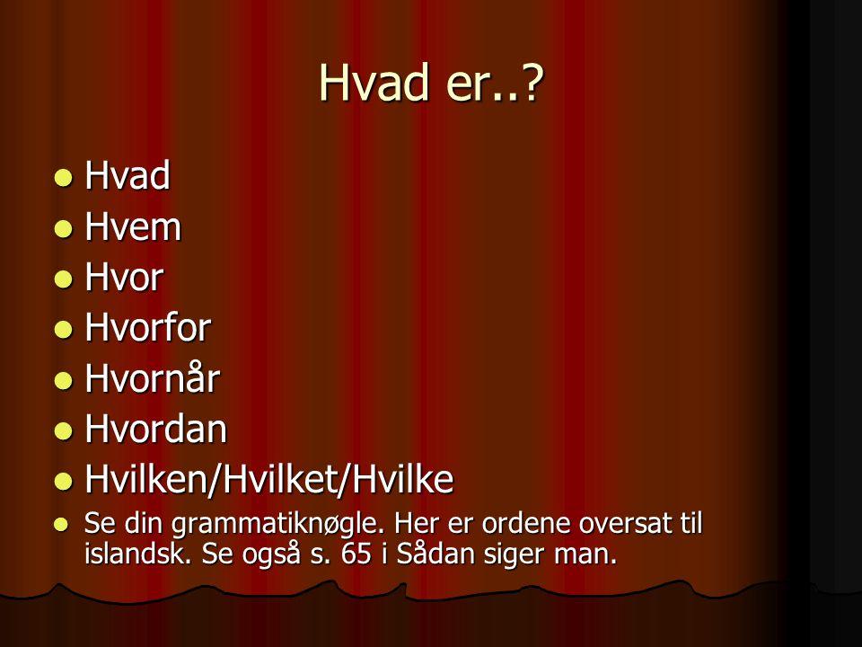 Hvad er..?  Hvad  Hvem  Hvor  Hvorfor  Hvornår  Hvordan  Hvilken/Hvilket/Hvilke  Se din grammatiknøgle. Her er ordene oversat til islandsk. Se