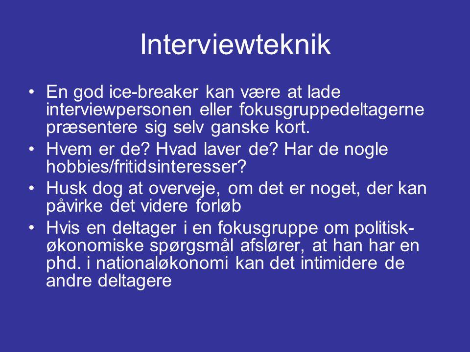 Interviewteknik •En god ice-breaker kan være at lade interviewpersonen eller fokusgruppedeltagerne præsentere sig selv ganske kort.