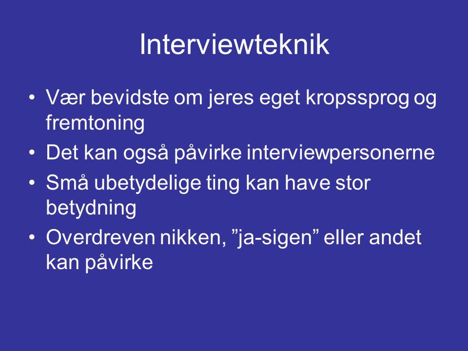 Interviewteknik •Vær bevidste om jeres eget kropssprog og fremtoning •Det kan også påvirke interviewpersonerne •Små ubetydelige ting kan have stor betydning •Overdreven nikken, ja-sigen eller andet kan påvirke