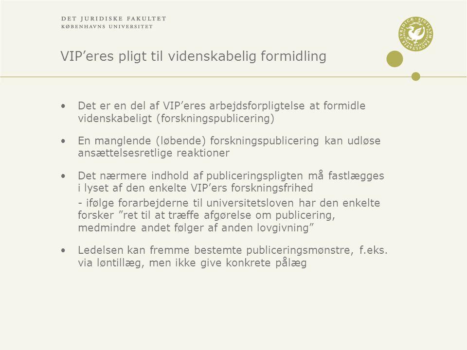 VIP'eres pligt til videnskabelig formidling •Det er en del af VIP'eres arbejdsforpligtelse at formidle videnskabeligt (forskningspublicering) •En manglende (løbende) forskningspublicering kan udløse ansættelsesretlige reaktioner •Det nærmere indhold af publiceringspligten må fastlægges i lyset af den enkelte VIP'ers forskningsfrihed - ifølge forarbejderne til universitetsloven har den enkelte forsker ret til at træffe afgørelse om publicering, medmindre andet følger af anden lovgivning •Ledelsen kan fremme bestemte publiceringsmønstre, f.eks.