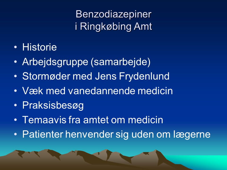 Benzodiazepiner i Ringkøbing Amt •Historie •Arbejdsgruppe (samarbejde) •Stormøder med Jens Frydenlund •Væk med vanedannende medicin •Praksisbesøg •Temaavis fra amtet om medicin •Patienter henvender sig uden om lægerne