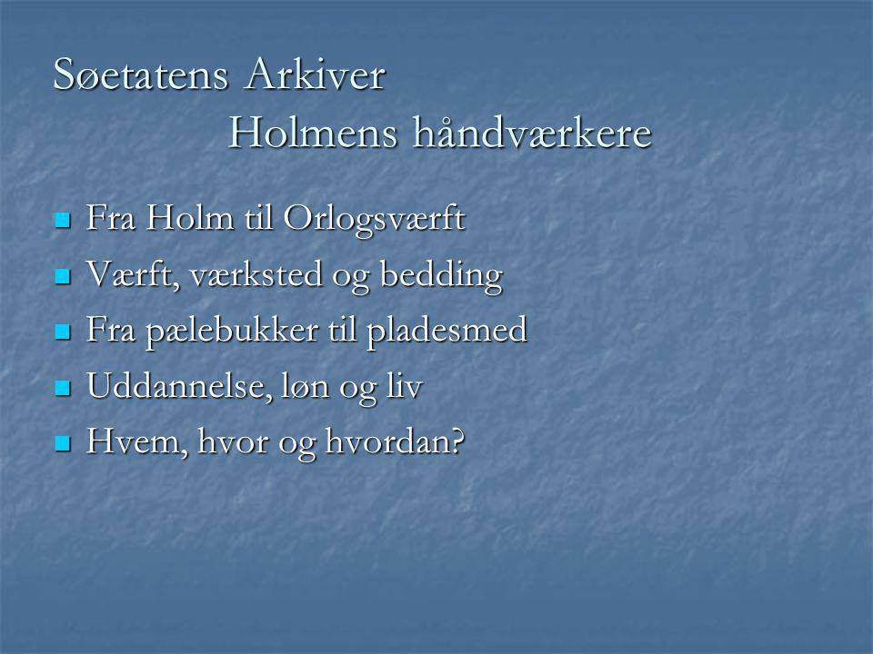 Søetatens Arkiver Holmens håndværkere  Fra Holm til Orlogsværft  Værft, værksted og bedding  Fra pælebukker til pladesmed  Uddannelse, løn og liv