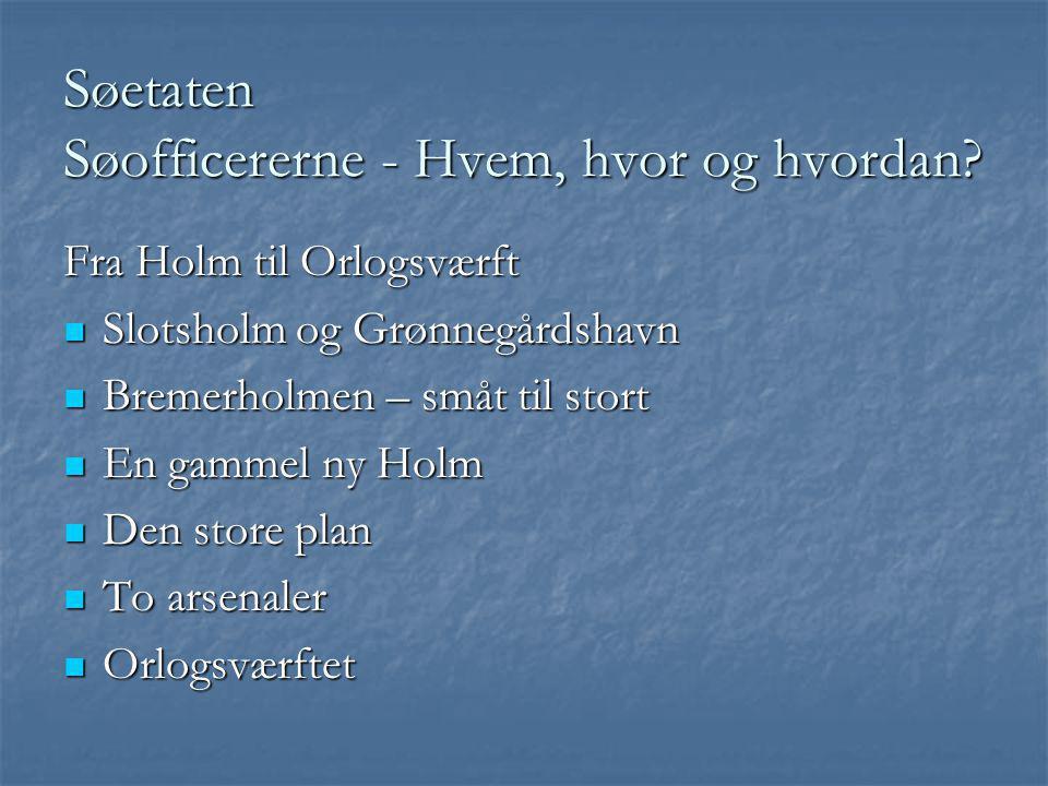 Søetaten Søofficererne - Hvem, hvor og hvordan? Fra Holm til Orlogsværft  Slotsholm og Grønnegårdshavn  Bremerholmen – småt til stort  En gammel ny
