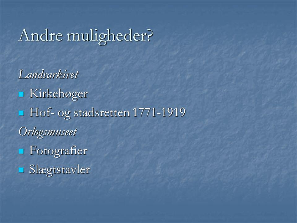 Andre muligheder? Landsarkivet  Kirkebøger  Hof- og stadsretten 1771-1919 Orlogsmuseet  Fotografier  Slægtstavler