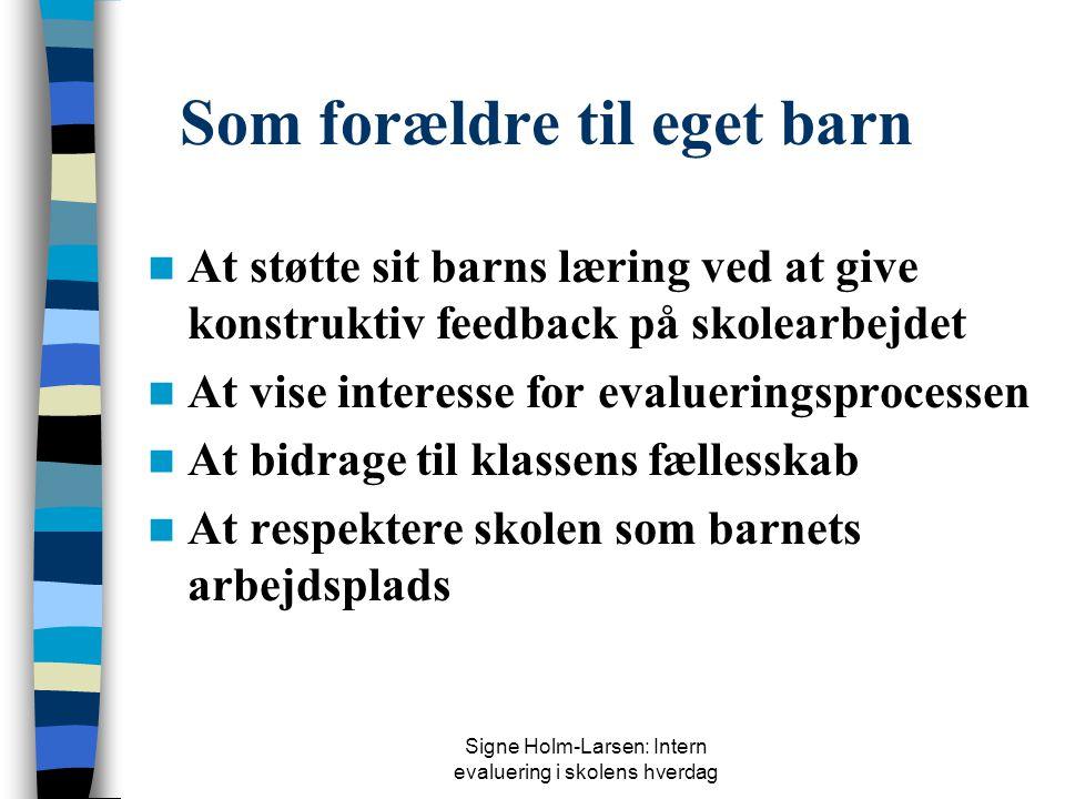 Signe Holm-Larsen: Intern evaluering i skolens hverdag Som forældre til eget barn  At støtte sit barns læring ved at give konstruktiv feedback på skolearbejdet  At vise interesse for evalueringsprocessen  At bidrage til klassens fællesskab  At respektere skolen som barnets arbejdsplads