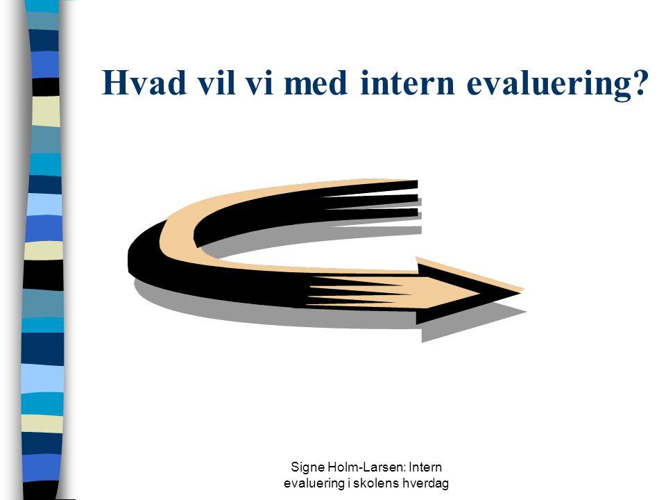 Signe Holm-Larsen: Intern evaluering i skolens hverdag Hvad vil vi med intern evaluering?