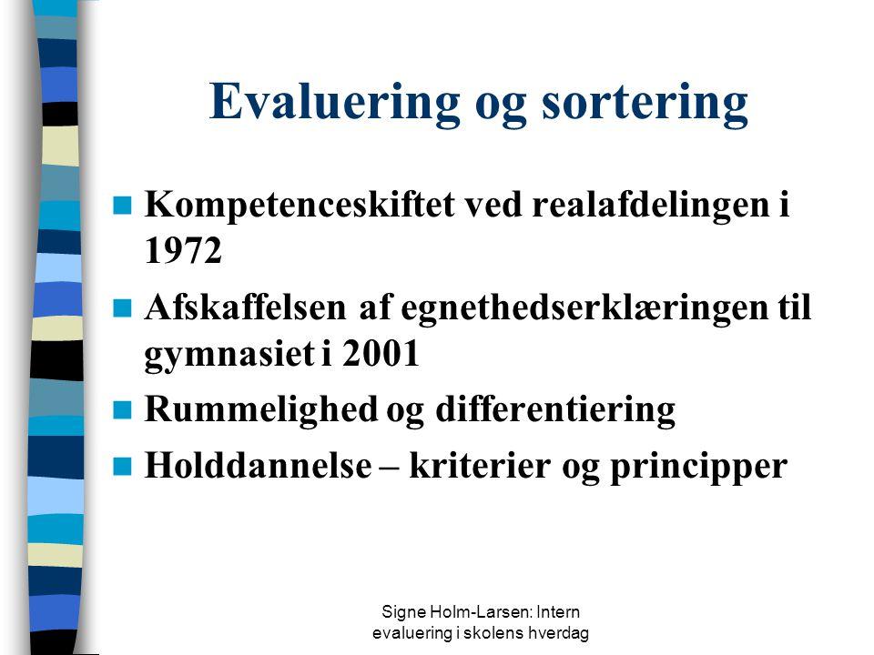 Signe Holm-Larsen: Intern evaluering i skolens hverdag Evaluering og sortering  Kompetenceskiftet ved realafdelingen i 1972  Afskaffelsen af egnethedserklæringen til gymnasiet i 2001  Rummelighed og differentiering  Holddannelse – kriterier og principper