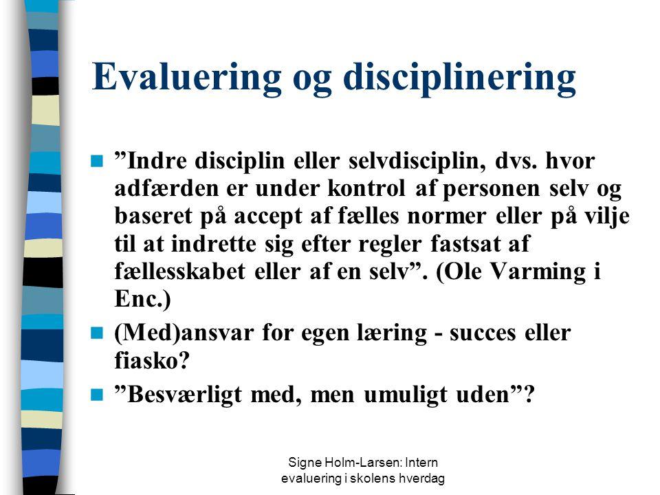 Signe Holm-Larsen: Intern evaluering i skolens hverdag Evaluering og disciplinering  Indre disciplin eller selvdisciplin, dvs.