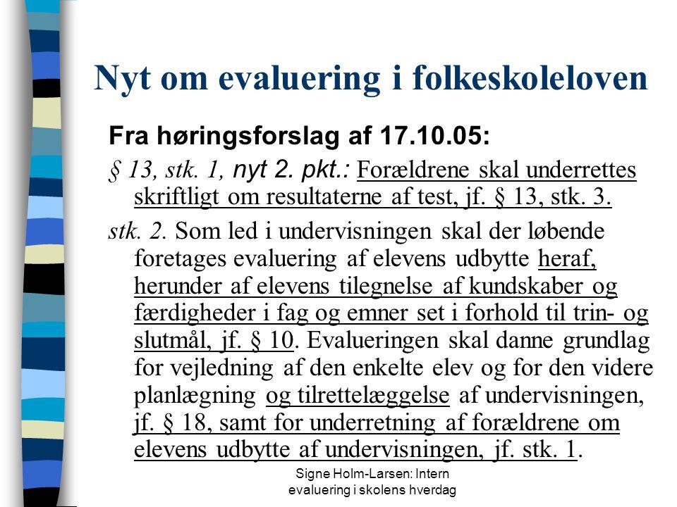 Signe Holm-Larsen: Intern evaluering i skolens hverdag Nyt om evaluering i folkeskoleloven Fra høringsforslag af 17.10.05: § 13, stk.