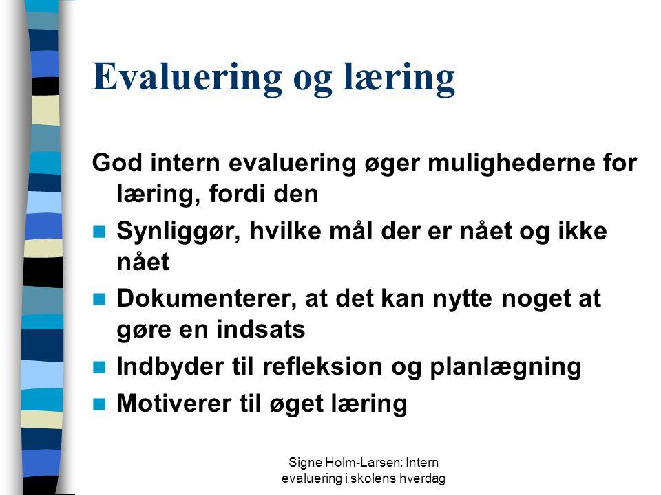 Signe Holm-Larsen: Intern evaluering i skolens hverdag Evaluering og læring God intern evaluering øger mulighederne for læring, fordi den  Synliggør, hvilke mål der er nået og ikke nået  Dokumenterer, at det kan nytte noget at gøre en indsats  Indbyder til refleksion og planlægning  Motiverer til øget læring