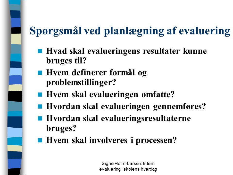 Signe Holm-Larsen: Intern evaluering i skolens hverdag Spørgsmål ved planlægning af evaluering  Hvad skal evalueringens resultater kunne bruges til.