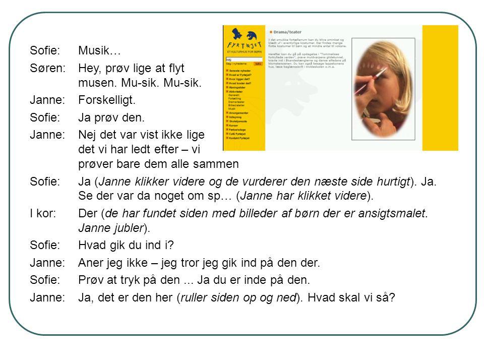 Sofie:Musik… Søren:Hey, prøv lige at flyt musen. Mu-sik. Mu-sik. Janne:Forskelligt. Sofie:Ja prøv den. Janne:Nej det var vist ikke lige det vi har led