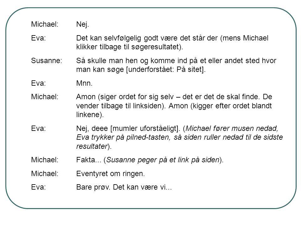 Michael:Nej. Eva:Det kan selvfølgelig godt være det står der (mens Michael klikker tilbage til søgeresultatet). Susanne:Så skulle man hen og komme ind