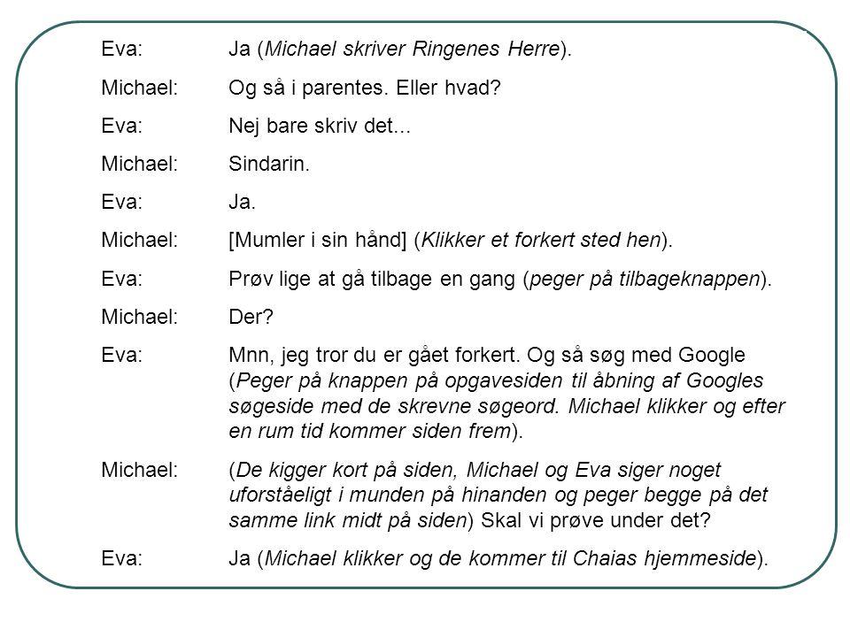 Eva:Ja (Michael skriver Ringenes Herre). Michael:Og så i parentes. Eller hvad? Eva:Nej bare skriv det... Michael:Sindarin. Eva:Ja. Michael:[Mumler i s