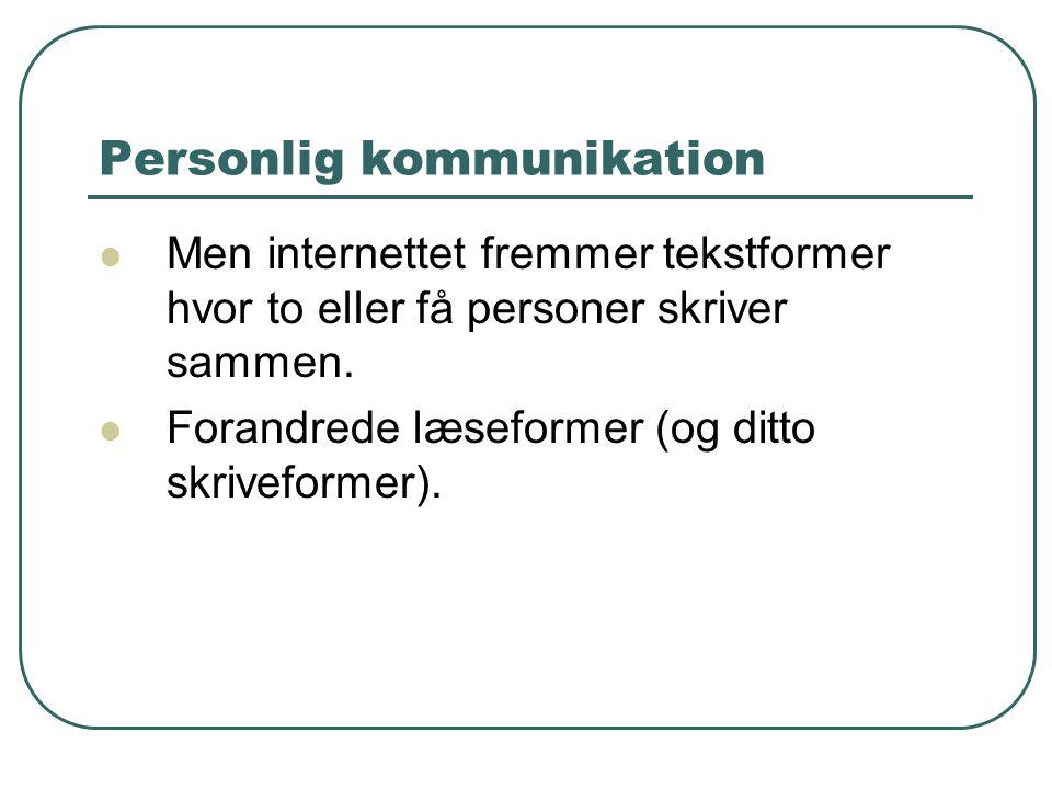 Personlig kommunikation  Men internettet fremmer tekstformer hvor to eller få personer skriver sammen.  Forandrede læseformer (og ditto skriveformer