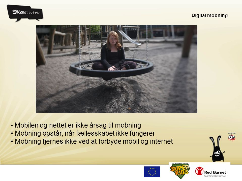 Digital mobning • Mobilen og nettet er ikke årsag til mobning • Mobning opstår, når fællesskabet ikke fungerer • Mobning fjernes ikke ved at forbyde m