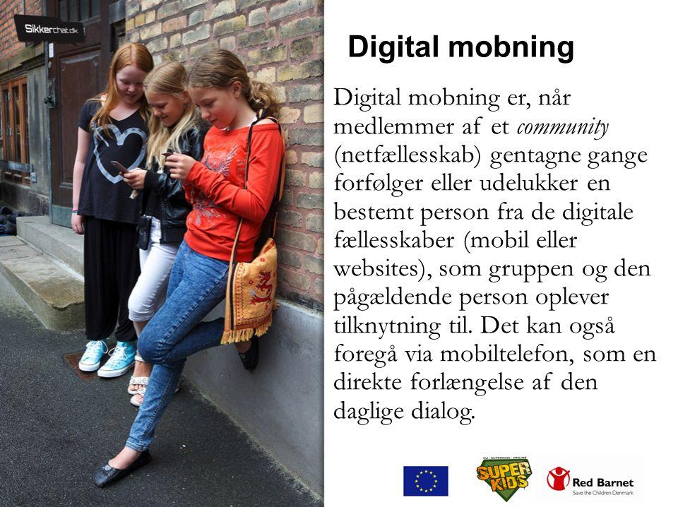 Digital mobning Digital mobning er, når medlemmer af et community (netfællesskab) gentagne gange forfølger eller udelukker en bestemt person fra de digitale fællesskaber (mobil eller websites), som gruppen og den pågældende person oplever tilknytning til.