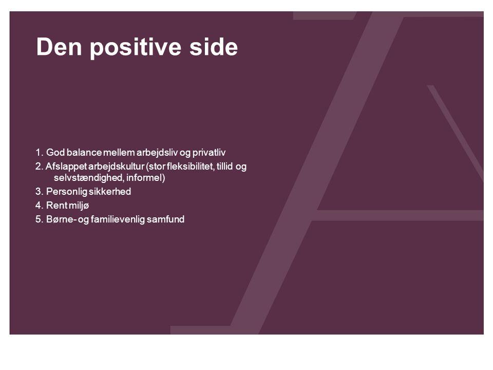 Den positive side 1. God balance mellem arbejdsliv og privatliv 2. Afslappet arbejdskultur (stor fleksibilitet, tillid og selvstændighed, informel) 3.