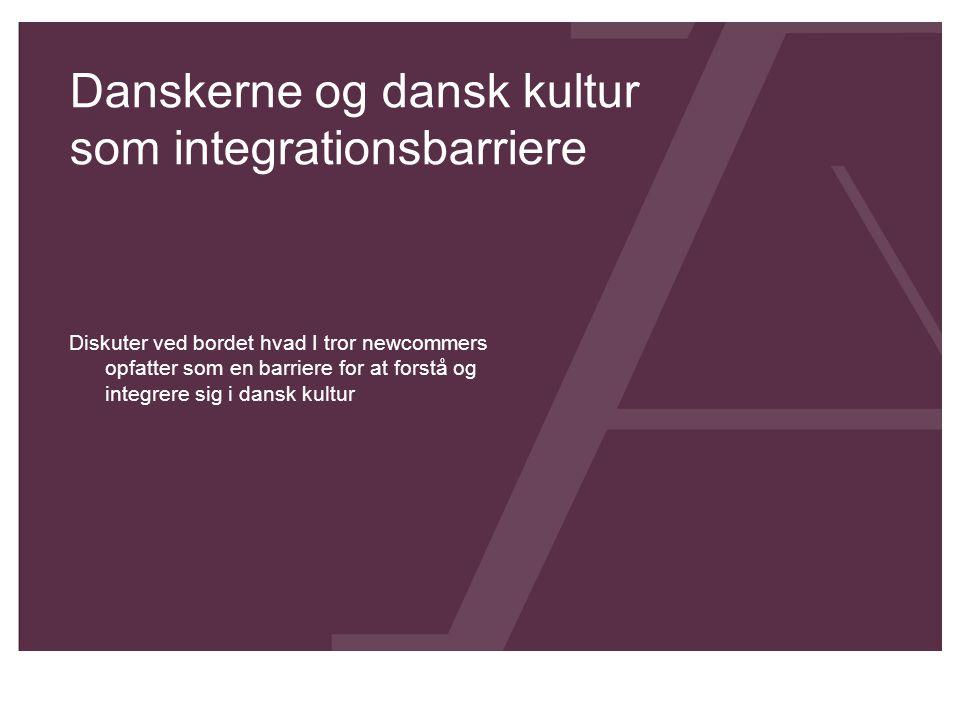 Danskerne og dansk kultur som integrationsbarriere Diskuter ved bordet hvad I tror newcommers opfatter som en barriere for at forstå og integrere sig i dansk kultur