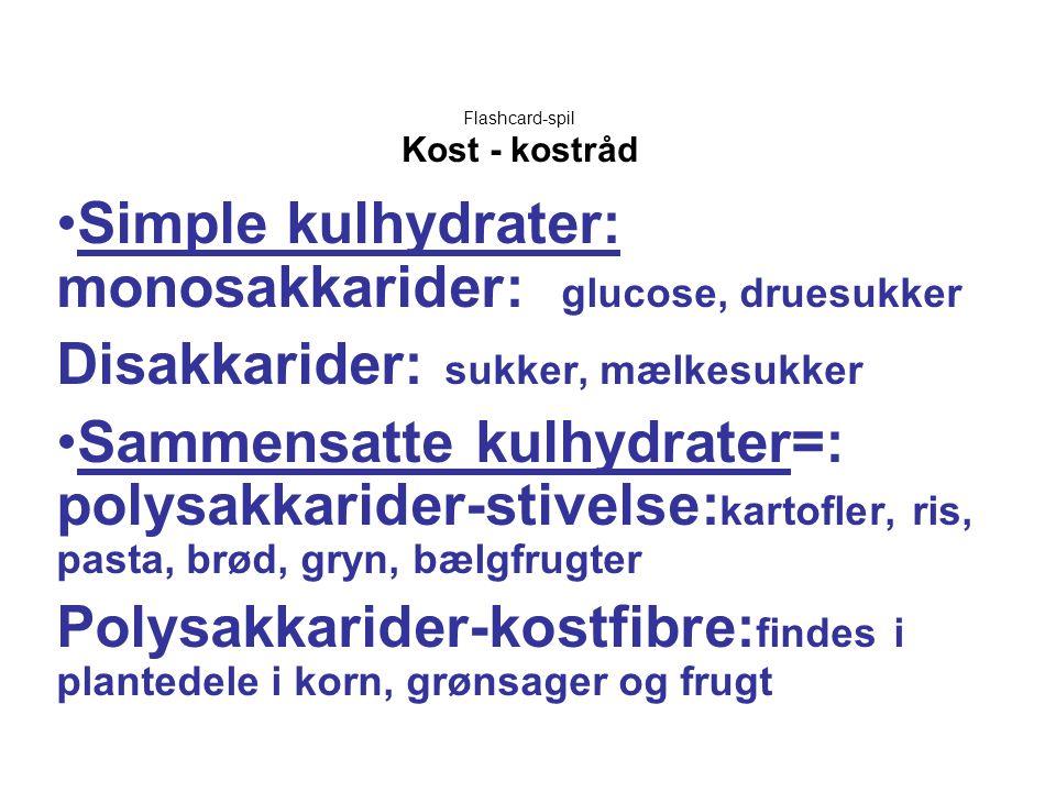 Flashcard-spil Kost - kostråd •Simple kulhydrater: monosakkarider: glucose, druesukker Disakkarider: sukker, mælkesukker •Sammensatte kulhydrater=: po