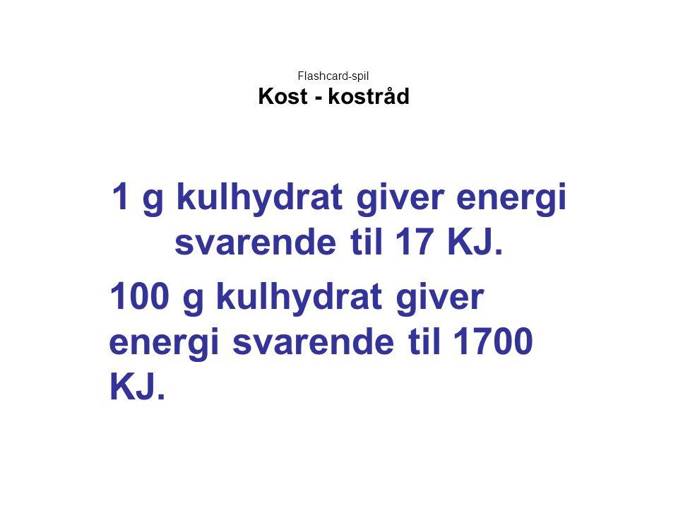 Flashcard-spil Kost - kostråd 1 g kulhydrat giver energi svarende til 17 KJ. 100 g kulhydrat giver energi svarende til 1700 KJ.