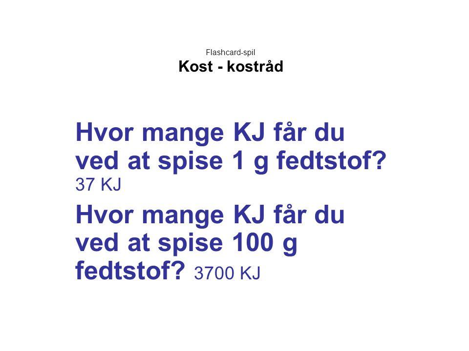Flashcard-spil Kost - kostråd Hvor mange KJ får du ved at spise 1 g fedtstof? 37 KJ Hvor mange KJ får du ved at spise 100 g fedtstof? 3700 KJ