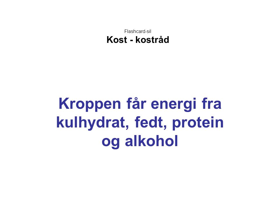 Flashcard-sil Kost - kostråd Kroppen får energi fra kulhydrat, fedt, protein og alkohol