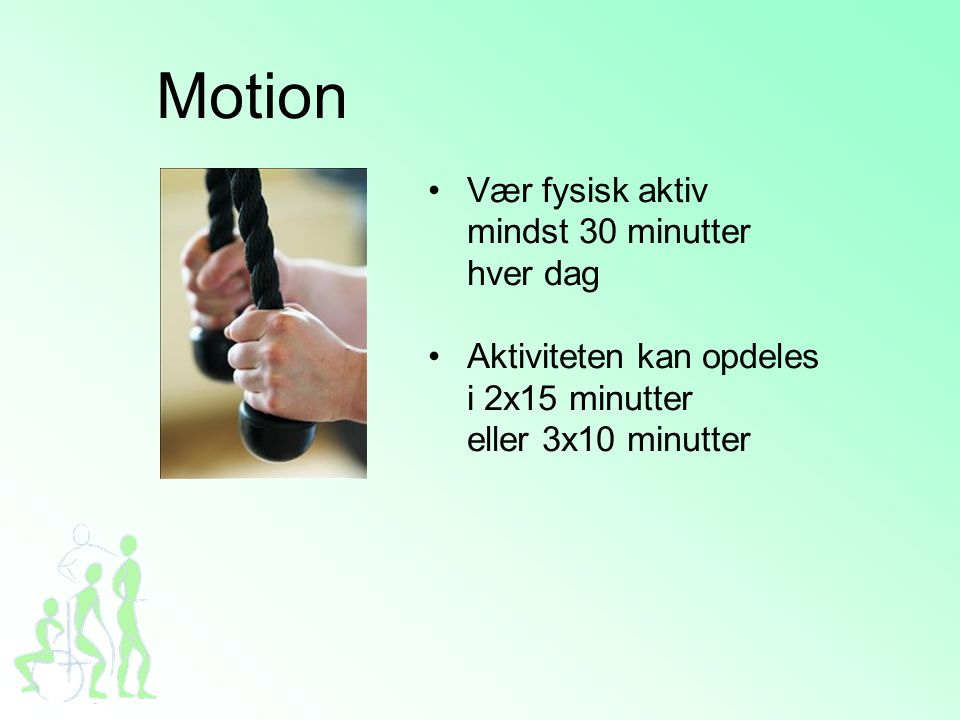 Motion •Vær fysisk aktiv mindst 30 minutter hver dag •Aktiviteten kan opdeles i 2x15 minutter eller 3x10 minutter