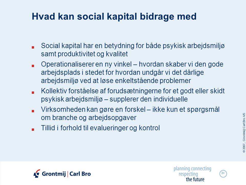 © 2007, Grontmij | Carl Bro A/S 24 Hvad kan social kapital bidrage med  Social kapital har en betydning for både psykisk arbejdsmiljø samt produktivi
