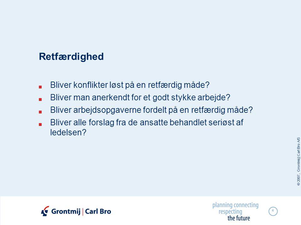 © 2007, Grontmij | Carl Bro A/S 4 Retfærdighed  Bliver konflikter løst på en retfærdig måde?  Bliver man anerkendt for et godt stykke arbejde?  Bli