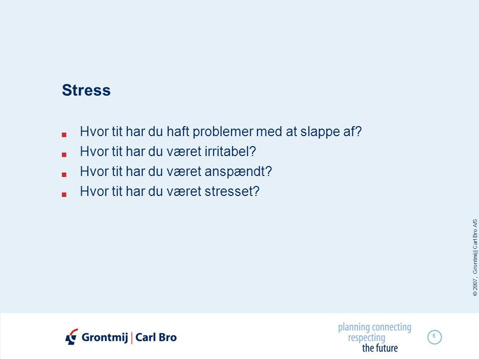 © 2007, Grontmij | Carl Bro A/S 6 Stress  Hvor tit har du haft problemer med at slappe af?  Hvor tit har du været irritabel?  Hvor tit har du været