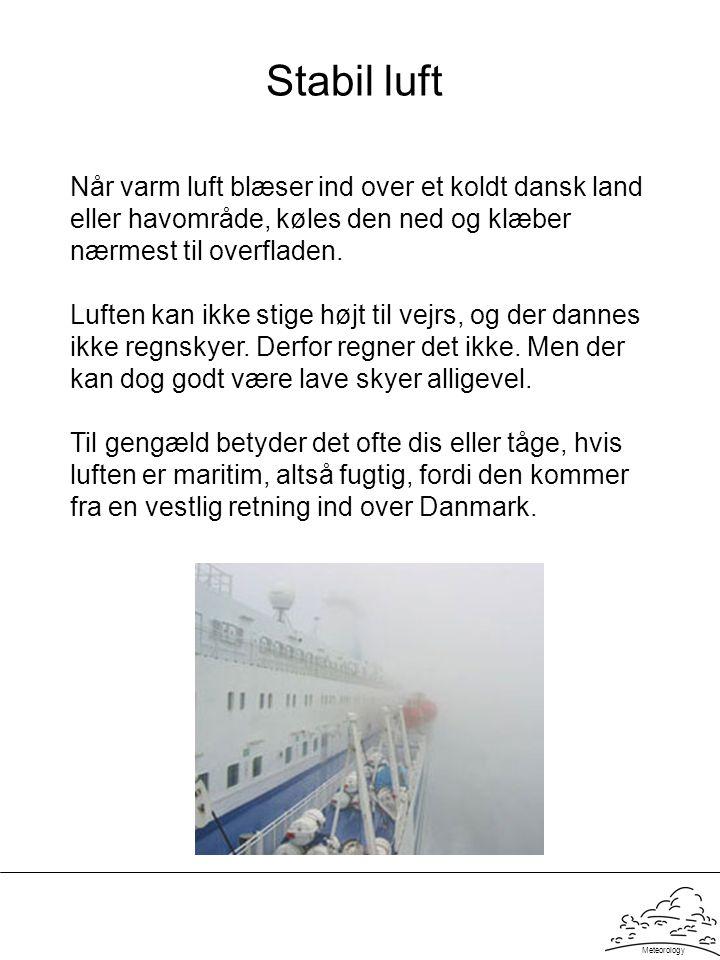 Meteorology Stabil luft Når varm luft blæser ind over et koldt dansk land eller havområde, køles den ned og klæber nærmest til overfladen. Luften kan