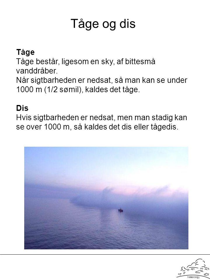 Meteorology Tåge og dis Tåge Tåge består, ligesom en sky, af bittesmå vanddråber. Når sigtbarheden er nedsat, så man kan se under 1000 m (1/2 sømil),