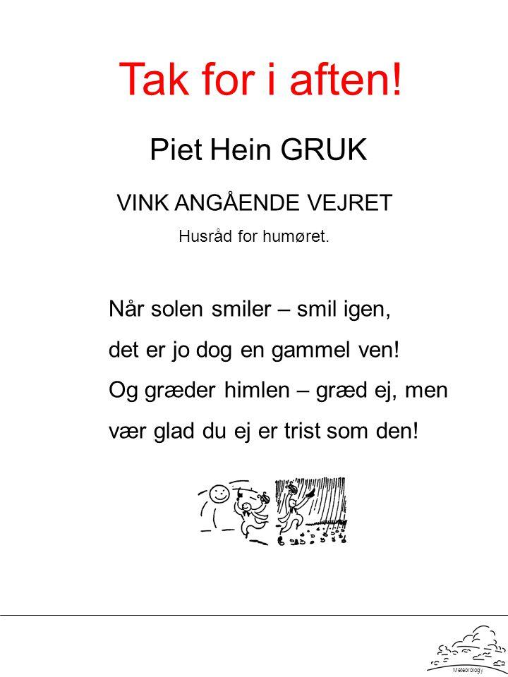 Meteorology Piet Hein GRUK VINK ANGÅENDE VEJRET Husråd for humøret. Når solen smiler – smil igen, det er jo dog en gammel ven! Og græder himlen – græd