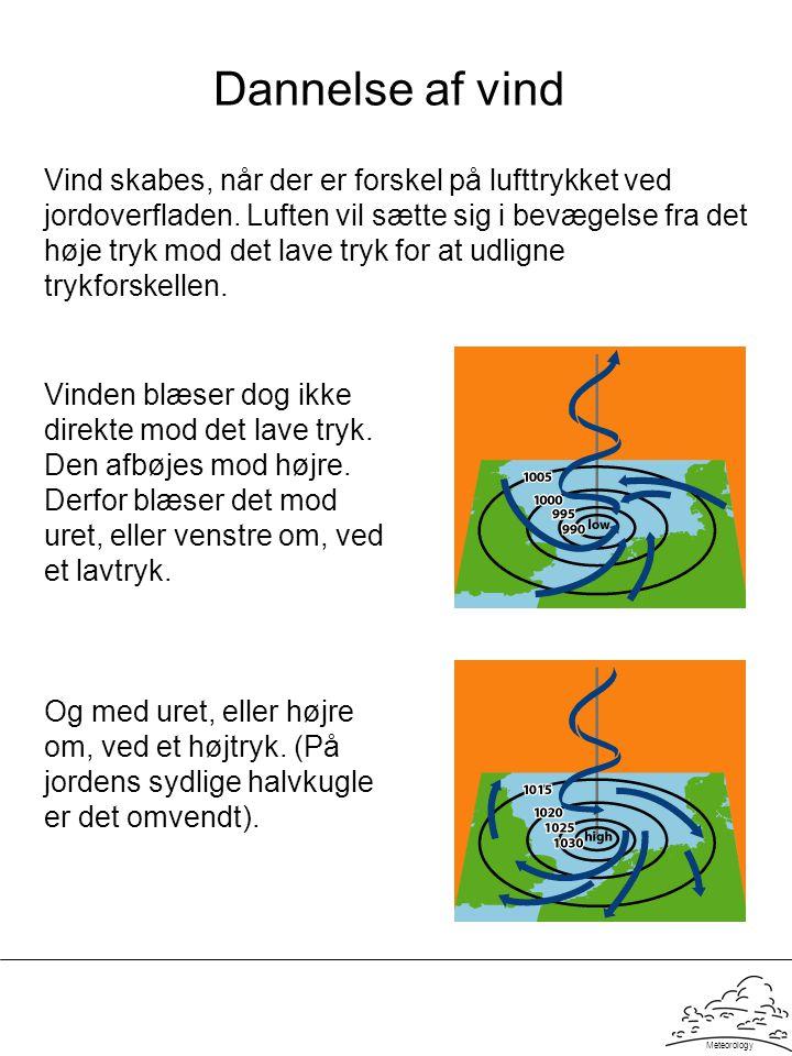 Meteorology Dannelse af vind Vind skabes, når der er forskel på lufttrykket ved jordoverfladen. Luften vil sætte sig i bevægelse fra det høje tryk mod