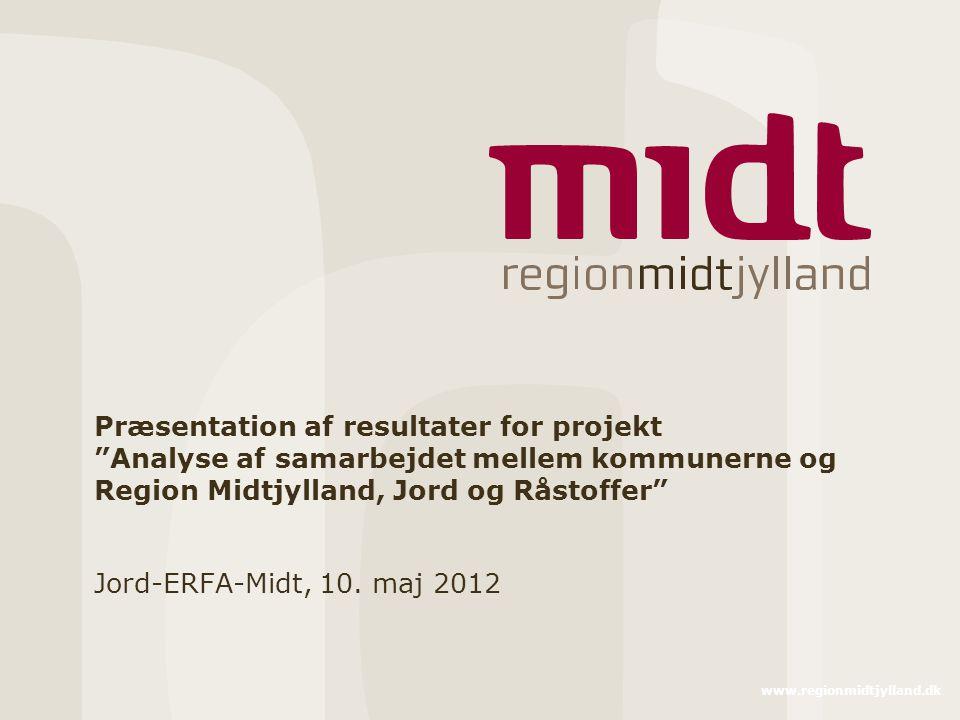 www.regionmidtjylland.dk Præsentation af resultater for projekt Analyse af samarbejdet mellem kommunerne og Region Midtjylland, Jord og Råstoffer Jord-ERFA-Midt, 10.