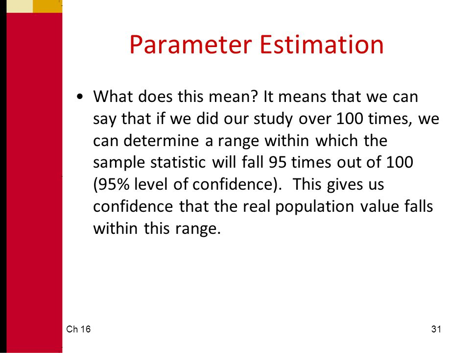 Parameter Estimation •What does this mean? It means that we can say that if we did our study over 100 times, we can determine a range within which the