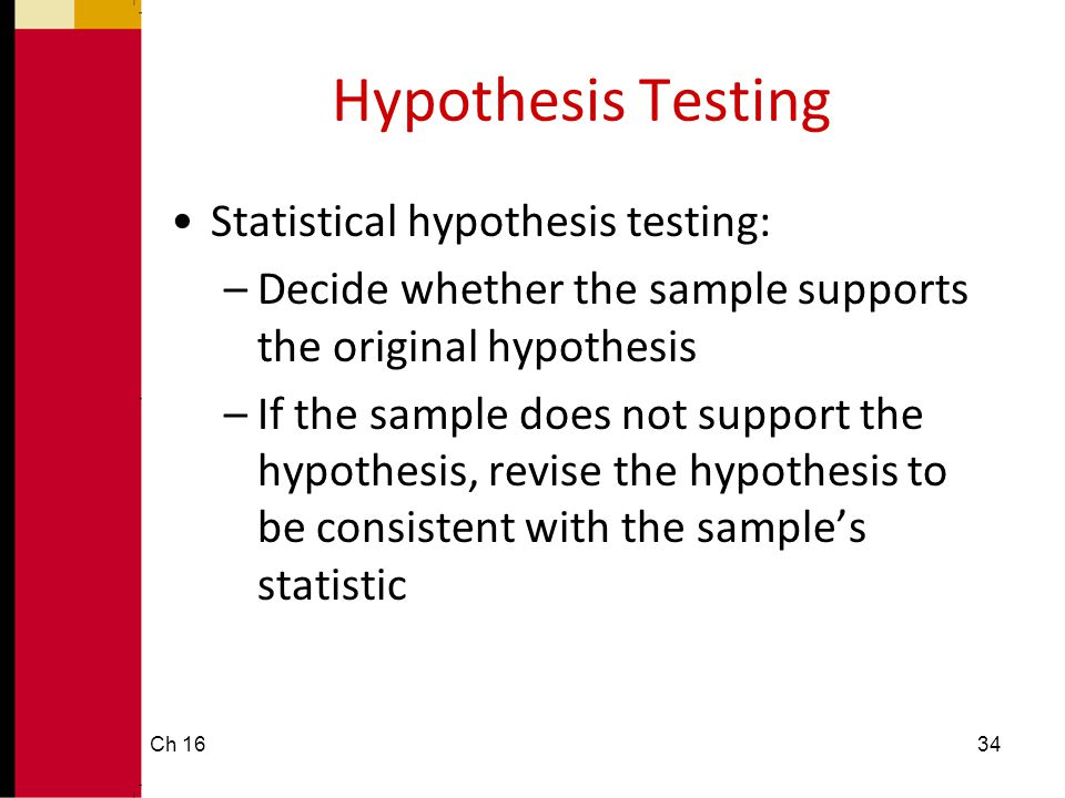 Hypothesis Testing •Statistical hypothesis testing: –Decide whether the sample supports the original hypothesis –If the sample does not support the hy