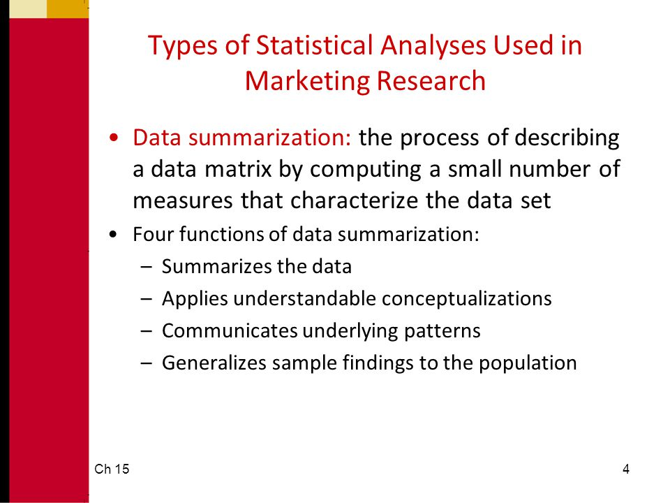 4 Types of Statistical Analyses Used in Marketing Research •Data summarization: the process of describing a data matrix by computing a small number of
