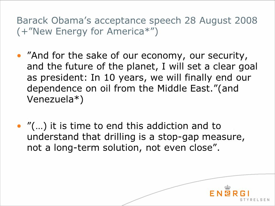 Barack Obama's acceptance speech 28 August 2008 (+ New Energy for America* ) • And for the sake of our economy, our security, and the future of the planet, I will set a clear goal as president: In 10 years, we will finally end our dependence on oil from the Middle East. (and Venezuela*) • (…) it is time to end this addiction and to understand that drilling is a stop-gap measure, not a long-term solution, not even close .