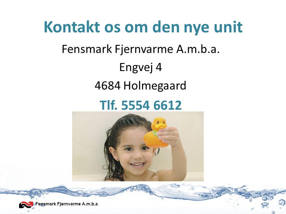 Fensmark Fjernvarme A.m.b.a. Varmt vand med en god økonomi Kontakt os om den nye unit Fensmark Fjernvarme A.m.b.a. Engvej 4 4684 Holmegaard Tlf. 5554