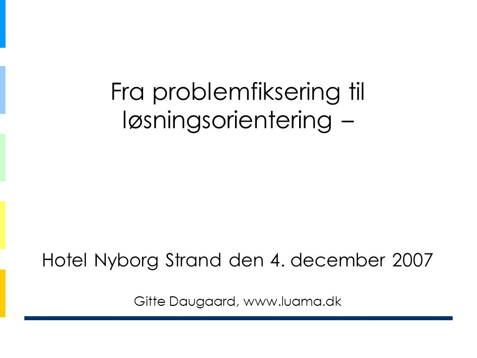 Fra problemfiksering til løsningsorientering – Hotel Nyborg Strand den 4. december 2007 Gitte Daugaard, www.luama.dk