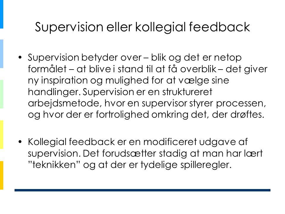 Supervision eller kollegial feedback •Supervision betyder over – blik og det er netop formålet – at blive i stand til at få overblik – det giver ny inspiration og mulighed for at vælge sine handlinger.